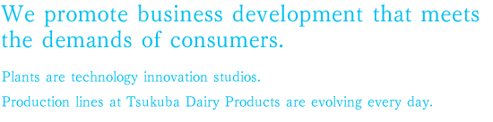 We promote business development that meets the demands of consumers.Plants are technology innovation studios.Production lines at Tsukuba Dairy Products are evolving every day.