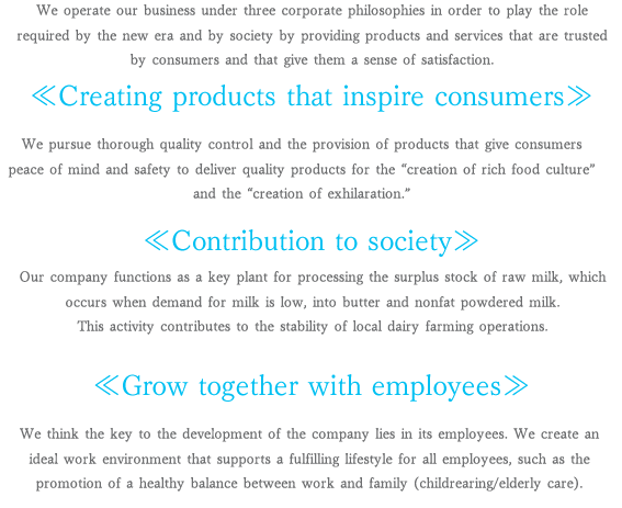 """We operate our business under three corporate philosophies in order to play the role required by the new era and by society by providing products and services that are trusted by consumers and that give them a sense of satisfaction.<br /><br /><br /><br /> <<Creating products that inspire consumers>>We pursue thorough quality control and the provision of products that give consumers peace of mind and safety to deliver quality products for the  creation of rich food culture  and the """"creation of exhilaration.""""<<Contribution to society>>Our company functions as a key plant for processing the surplus stock of raw milk, which occurs when demand for milk is low, into butter and nonfat powdered milk.This activity contributes to the stability of local dairy farming operations.<<Grow together with employees>>We think the key to the development of the company lies in its employees. We create an ideal work environment that supports a fulfilling lifestyle for all employees, such as the promotion of a healthy balance between work and family (childrearing/elderly care)."""