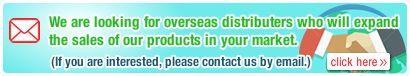 We are looking for overseas distributers who will expand      the sales of our products in your market.